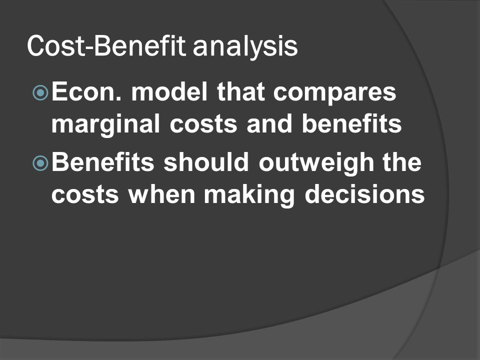Cost-Benefit analysis  Econ. model that compares marginal costs and benefits  Benefits should outweigh the costs when making decisions