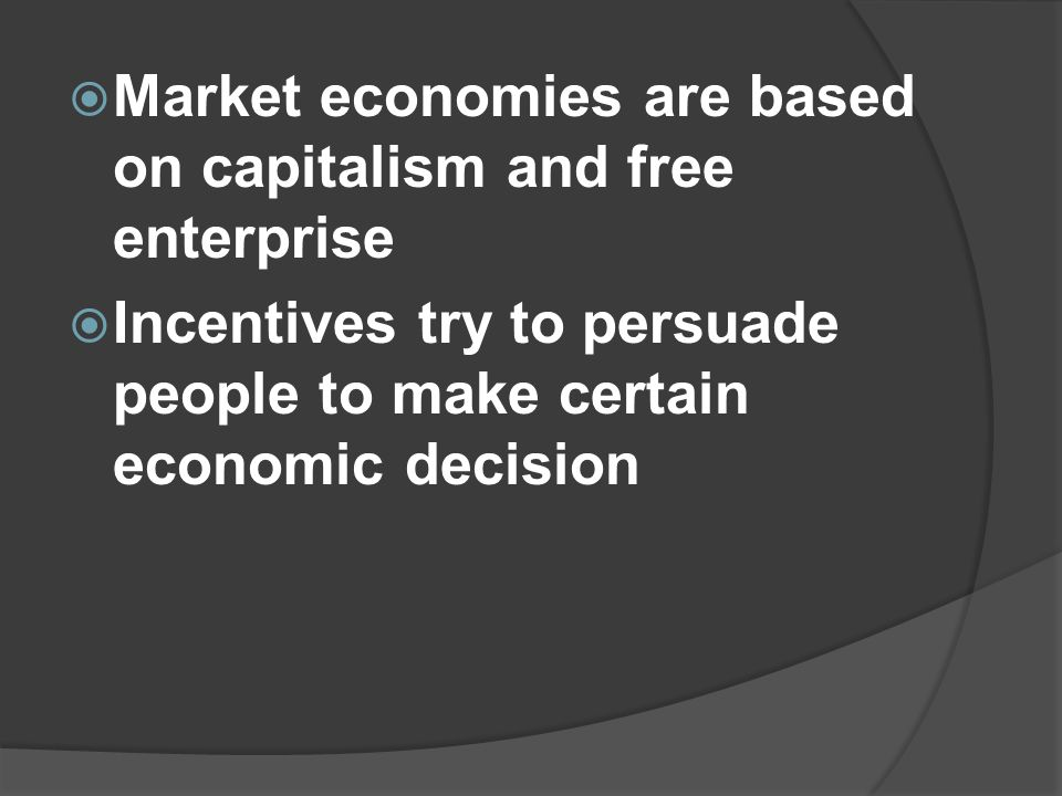  Market economies are based on capitalism and free enterprise  Incentives try to persuade people to make certain economic decision