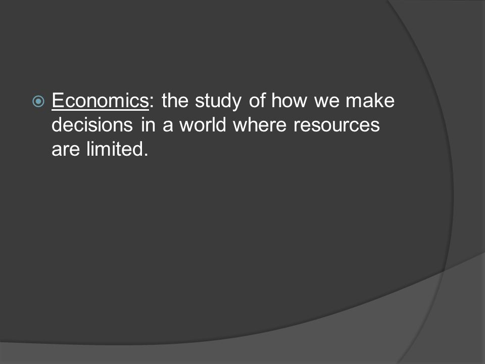  Economics: the study of how we make decisions in a world where resources are limited.