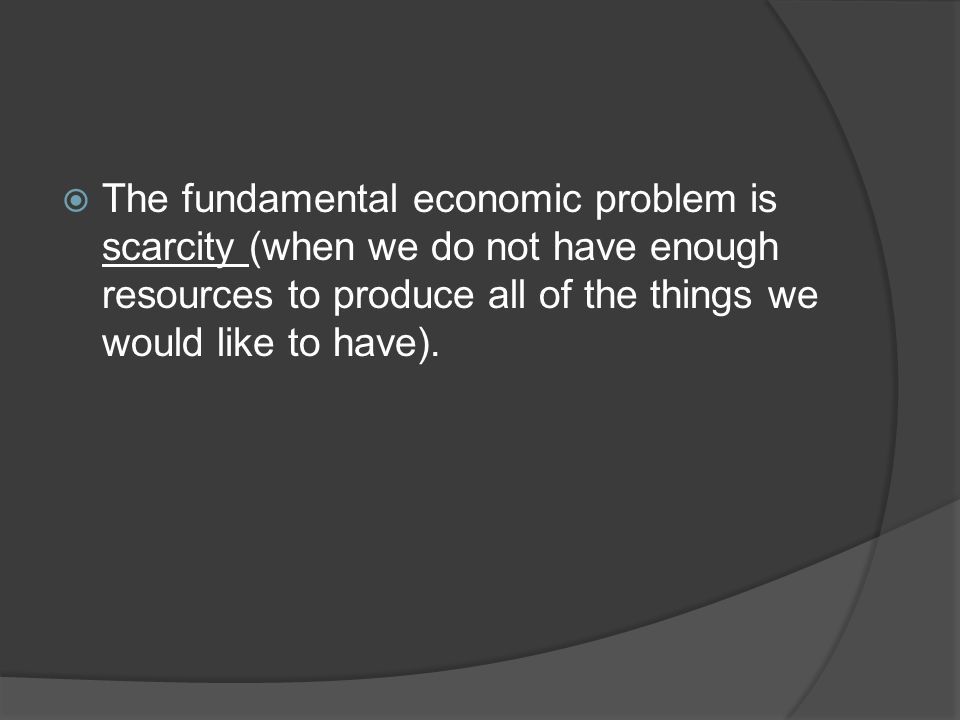  The fundamental economic problem is scarcity (when we do not have enough resources to produce all of the things we would like to have).