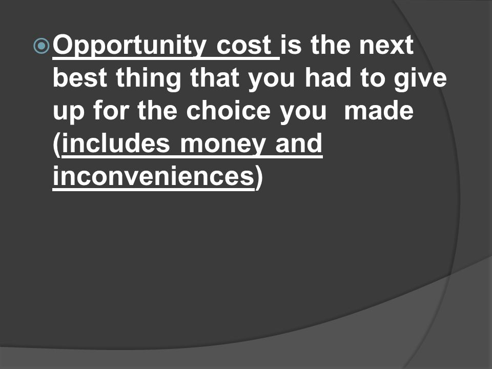  Opportunity cost is the next best thing that you had to give up for the choice you made (includes money and inconveniences)