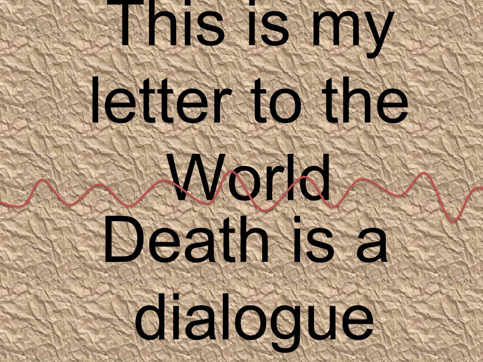 This is my letter to the World Death is a dialogue between