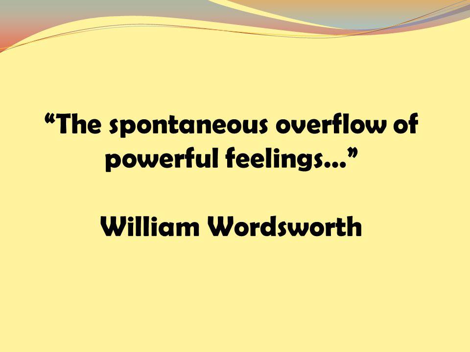 The spontaneous overflow of powerful feelings… William Wordsworth