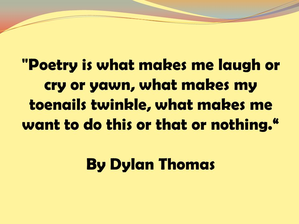 Poetry is what makes me laugh or cry or yawn, what makes my toenails twinkle, what makes me want to do this or that or nothing. By Dylan Thomas