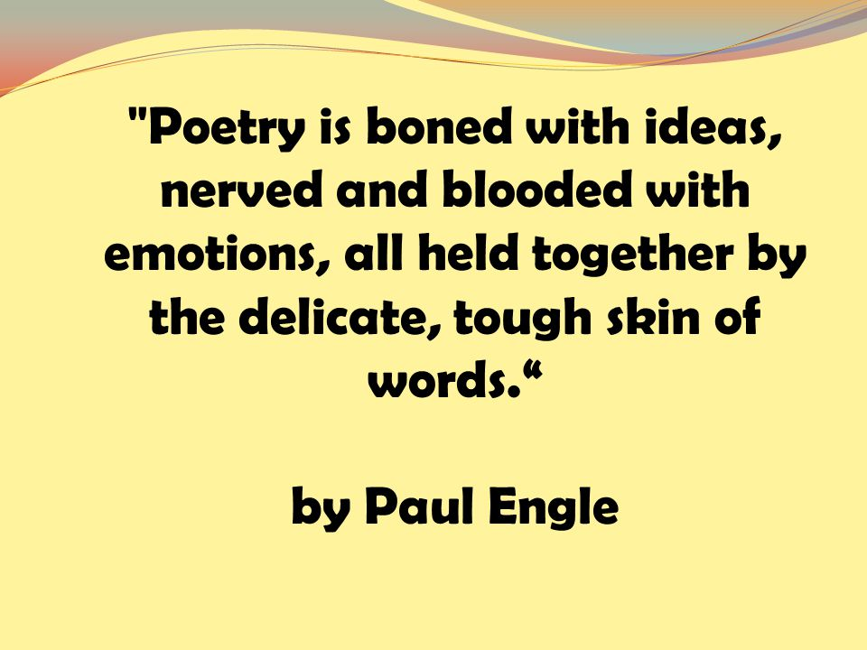 Poetry is boned with ideas, nerved and blooded with emotions, all held together by the delicate, tough skin of words. by Paul Engle