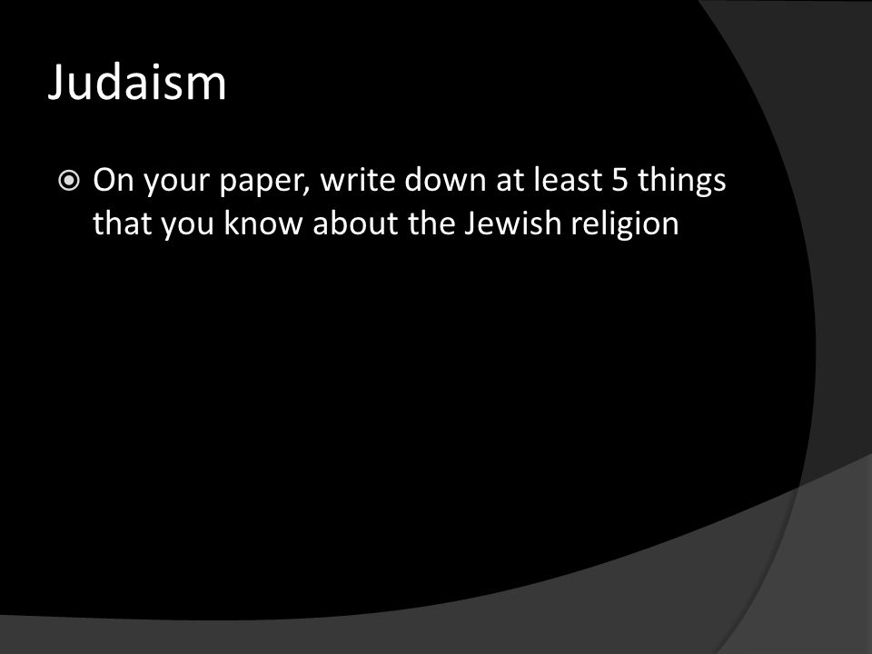 Judaism  On your paper, write down at least 5 things that you know about the Jewish religion