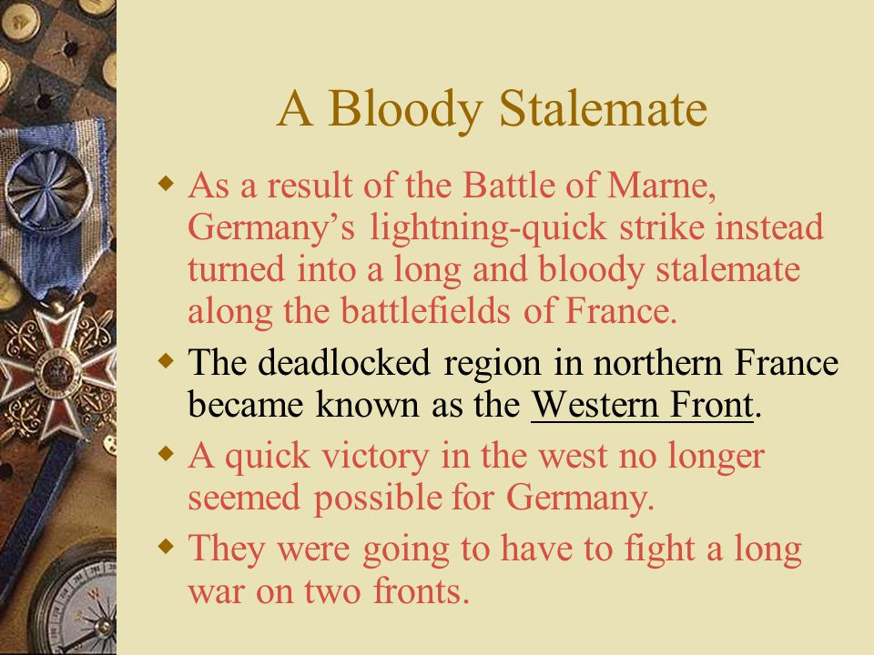 A Bloody Stalemate  German plans for the Western Front soon began unraveling.  As the German right flank drove deeper, it separated from the rest of