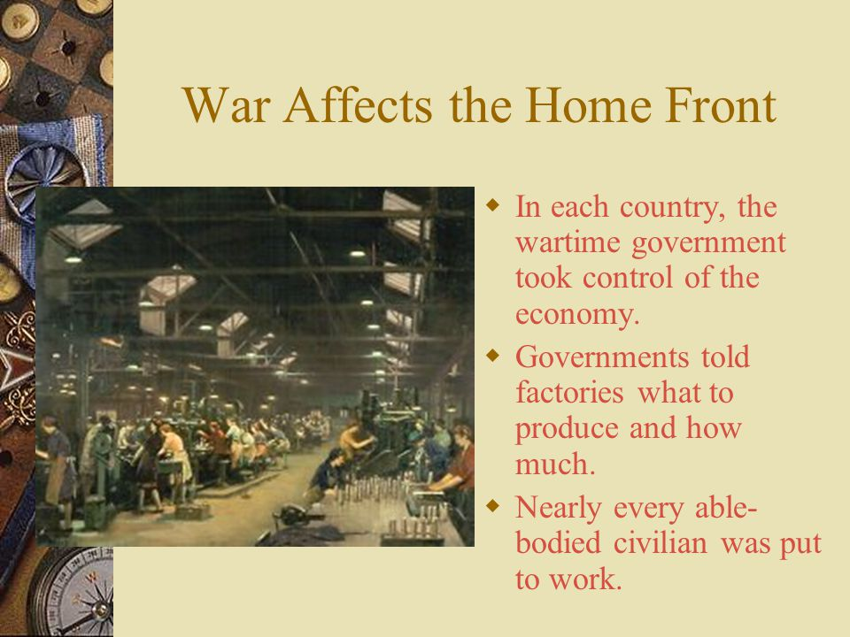 War Affects the Home Front  World War I soon became a total war, the countries devoted all their resources to the war effort.  In Great Britain, Ger