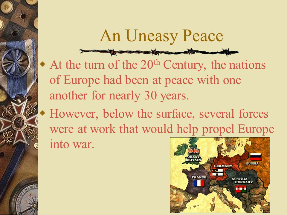 An Uneasy Peace  At the turn of the 20 th Century, the nations of Europe had been at peace with one another for nearly 30 years.