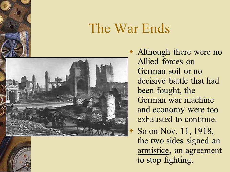 The War Ends  Although there were no Allied forces on German soil or no decisive battle that had been fought, the German war machine and economy were too exhausted to continue.