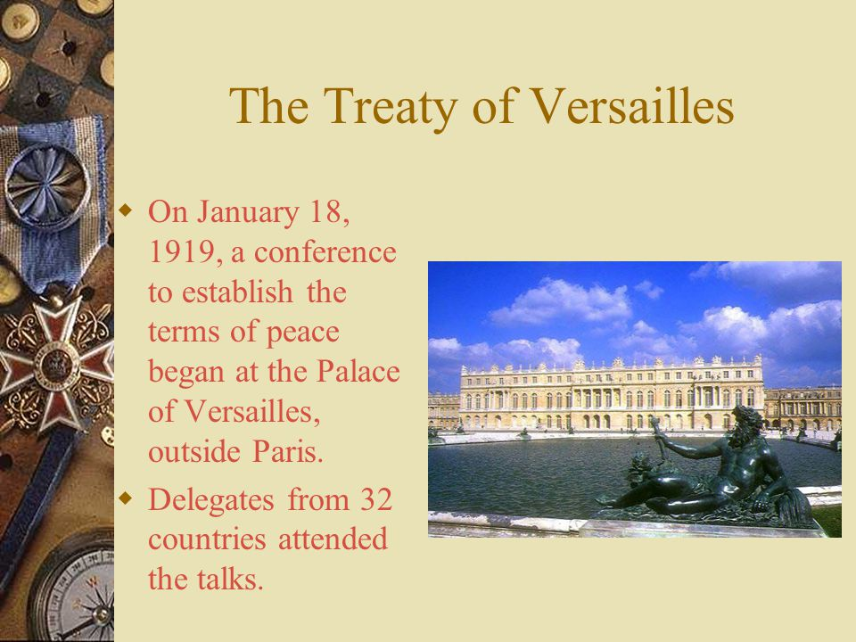The Treaty of Versailles  On January 18, 1919, a conference to establish the terms of peace began at the Palace of Versailles, outside Paris.