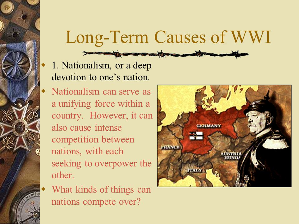 Long-Term Causes of WWI  1.Nationalism, or a deep devotion to one's nation.