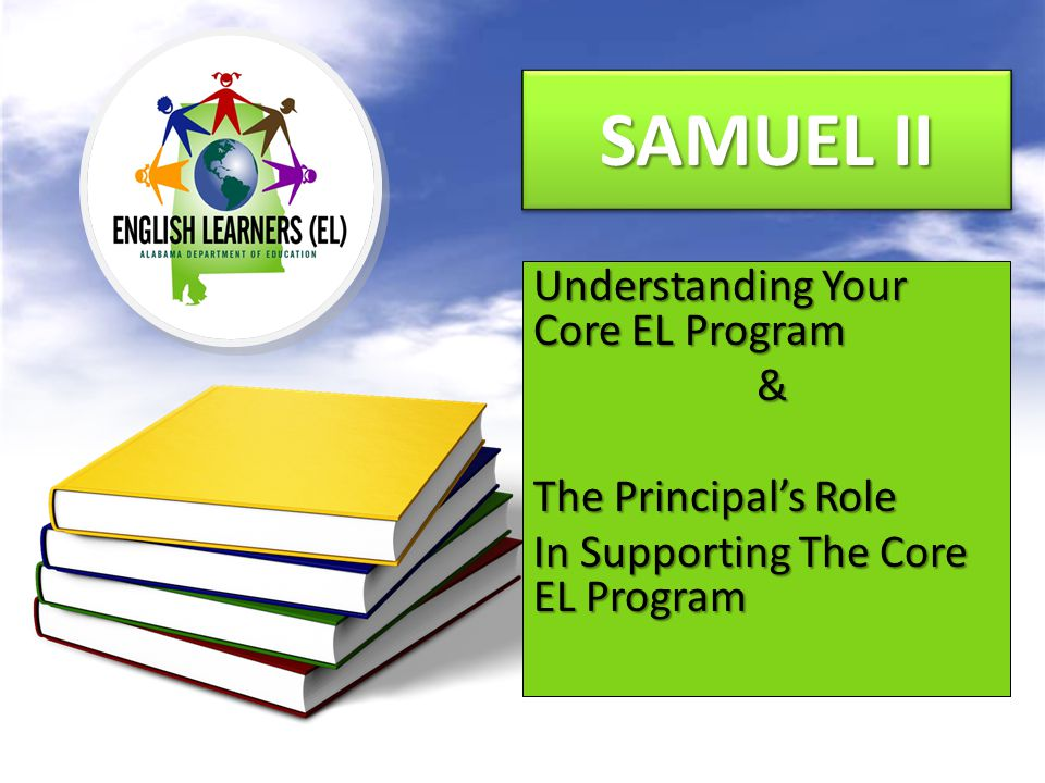 SAMUEL II Understanding Your Core EL Program & The Principal's Role In Supporting The Core EL Program