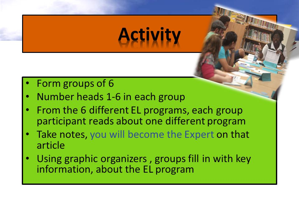 Form groups of 6 Number heads 1-6 in each group From the 6 different EL programs, each group participant reads about one different program Take notes, you will become the Expert on that article Using graphic organizers, groups fill in with key information, about the EL program