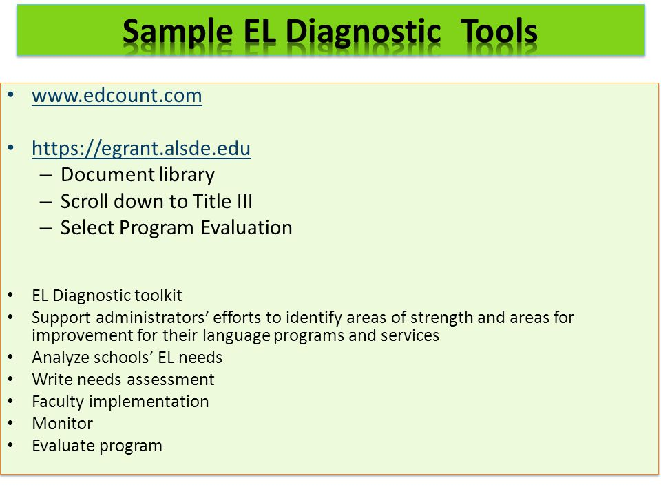 www.edcount.com https://egrant.alsde.edu – Document library – Scroll down to Title III – Select Program Evaluation EL Diagnostic toolkit Support administrators' efforts to identify areas of strength and areas for improvement for their language programs and services Analyze schools' EL needs Write needs assessment Faculty implementation Monitor Evaluate program www.edcount.com https://egrant.alsde.edu – Document library – Scroll down to Title III – Select Program Evaluation EL Diagnostic toolkit Support administrators' efforts to identify areas of strength and areas for improvement for their language programs and services Analyze schools' EL needs Write needs assessment Faculty implementation Monitor Evaluate program