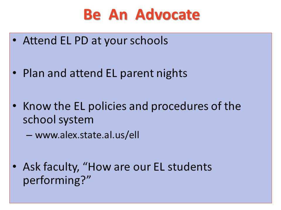 Be An Advocate Attend EL PD at your schools Plan and attend EL parent nights Know the EL policies and procedures of the school system – www.alex.state.al.us/ell Ask faculty, How are our EL students performing