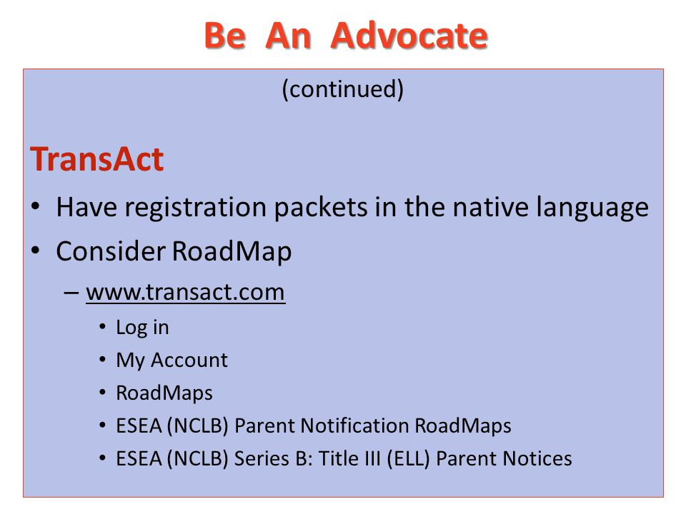 Be An Advocate (continued) TransAct Have registration packets in the native language Consider RoadMap – www.transact.com Log in My Account RoadMaps ESEA (NCLB) Parent Notification RoadMaps ESEA (NCLB) Series B: Title III (ELL) Parent Notices