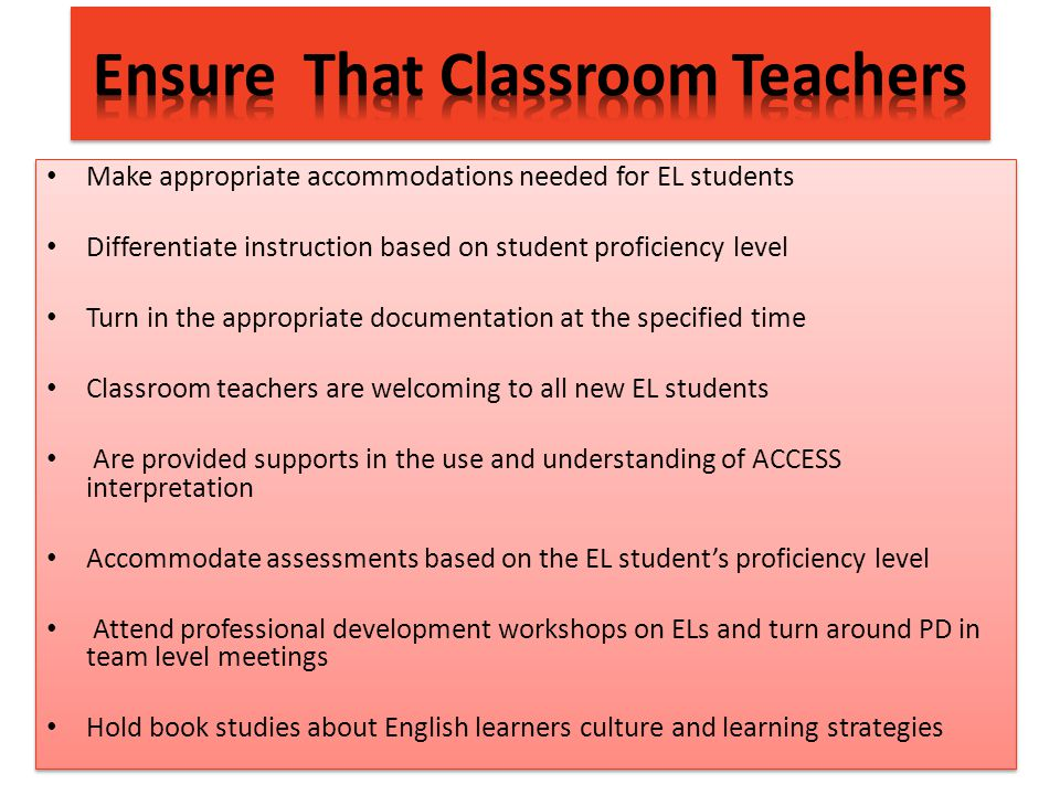 Make appropriate accommodations needed for EL students Differentiate instruction based on student proficiency level Turn in the appropriate documentation at the specified time Classroom teachers are welcoming to all new EL students Are provided supports in the use and understanding of ACCESS interpretation Accommodate assessments based on the EL student's proficiency level Attend professional development workshops on ELs and turn around PD in team level meetings Hold book studies about English learners culture and learning strategies Make appropriate accommodations needed for EL students Differentiate instruction based on student proficiency level Turn in the appropriate documentation at the specified time Classroom teachers are welcoming to all new EL students Are provided supports in the use and understanding of ACCESS interpretation Accommodate assessments based on the EL student's proficiency level Attend professional development workshops on ELs and turn around PD in team level meetings Hold book studies about English learners culture and learning strategies