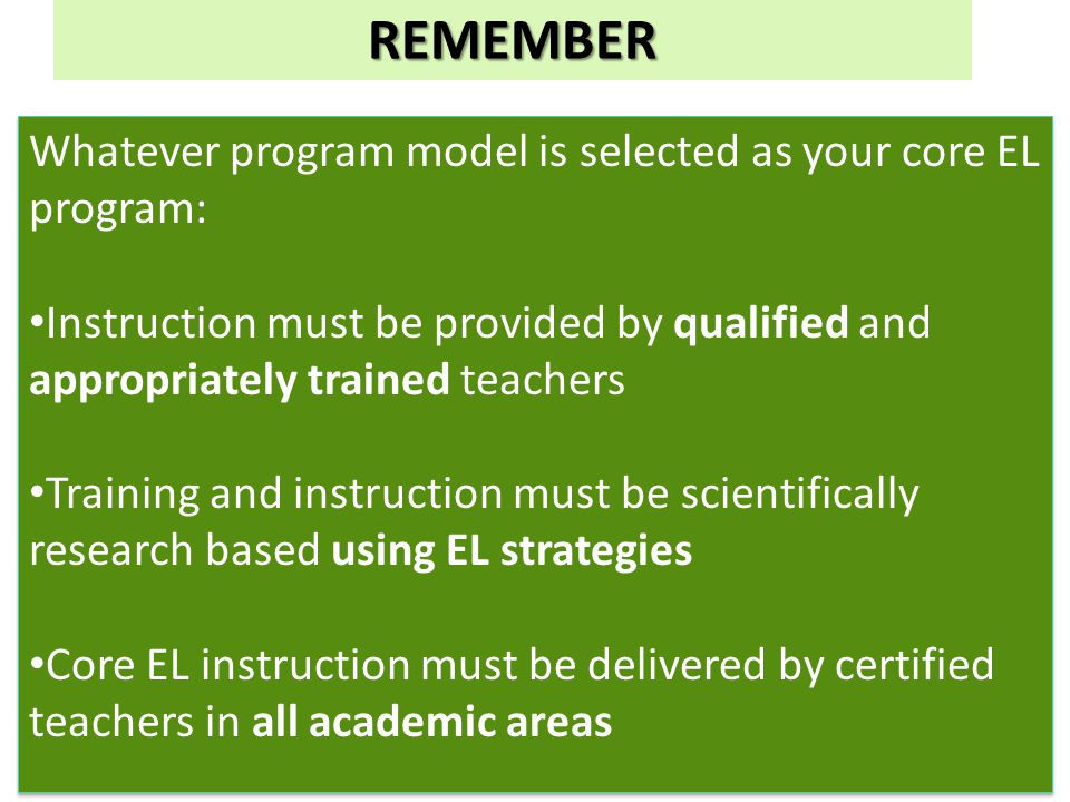 Whatever program model is selected as your core EL program: Instruction must be provided by qualified and appropriately trained teachers Training and instruction must be scientifically research based using EL strategies Core EL instruction must be delivered by certified teachers in all academic areas Whatever program model is selected as your core EL program: Instruction must be provided by qualified and appropriately trained teachers Training and instruction must be scientifically research based using EL strategies Core EL instruction must be delivered by certified teachers in all academic areas REMEMBER