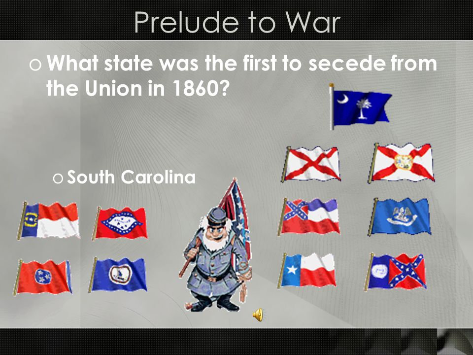 Prelude to War o What state was the first to secede from the Union in 1860 o South Carolina