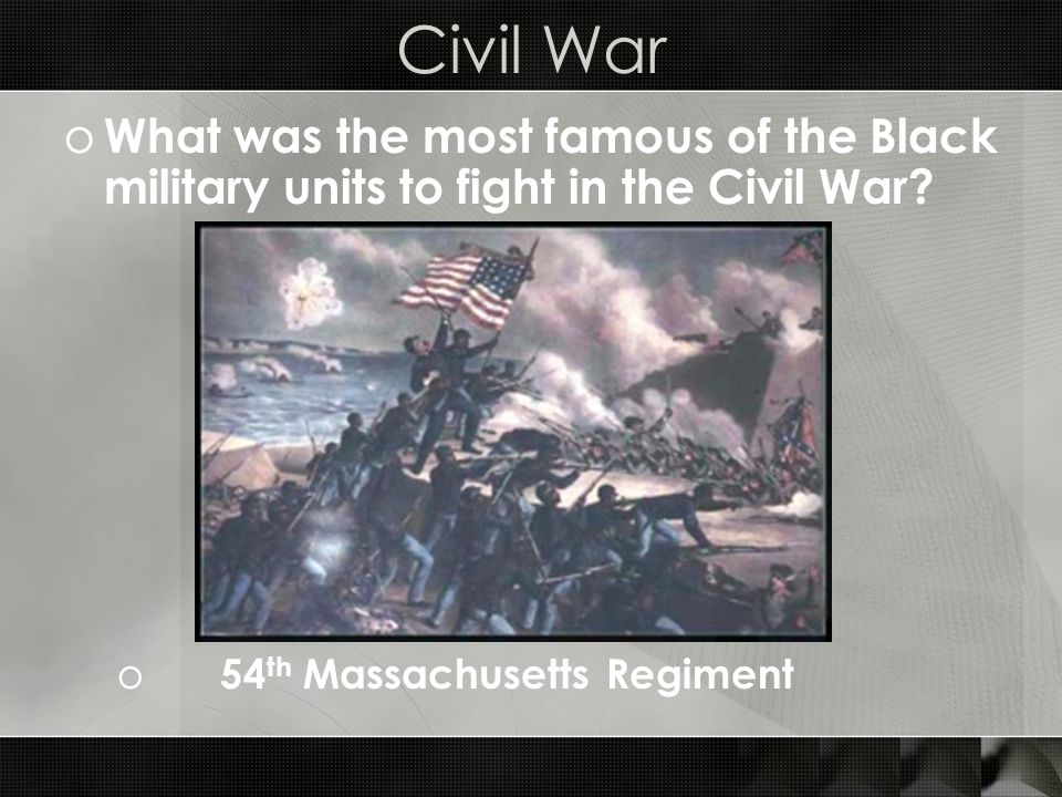 Civil War o What was the most famous of the Black military units to fight in the Civil War.