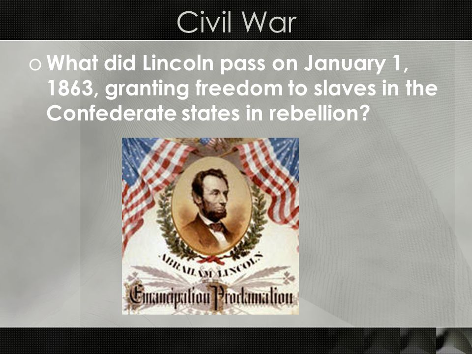 Civil War o What did Lincoln pass on January 1, 1863, granting freedom to slaves in the Confederate states in rebellion