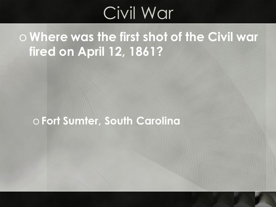 Civil War o Where was the first shot of the Civil war fired on April 12, 1861.