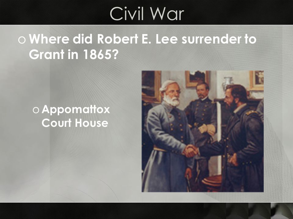 Civil War o Where did Robert E. Lee surrender to Grant in 1865 o Appomattox Court House