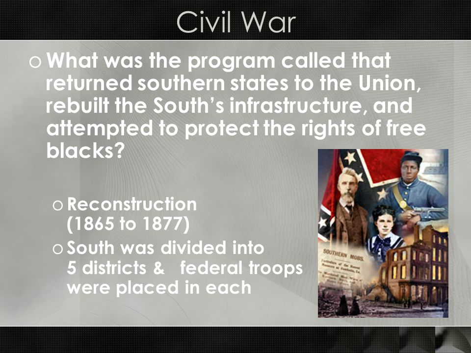 Civil War o What was the program called that returned southern states to the Union, rebuilt the South's infrastructure, and attempted to protect the rights of free blacks.