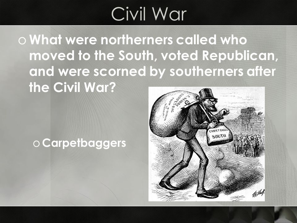 Civil War o What were northerners called who moved to the South, voted Republican, and were scorned by southerners after the Civil War.