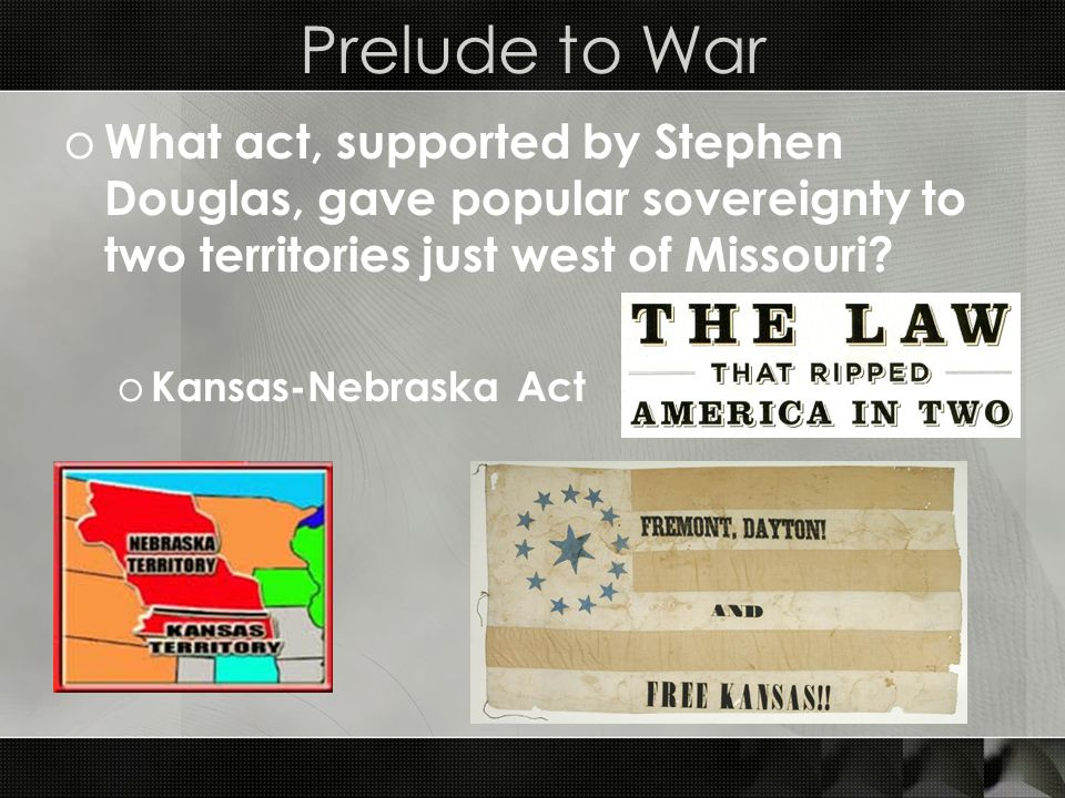 Prelude to War o What act, supported by Stephen Douglas, gave popular sovereignty to two territories just west of Missouri.