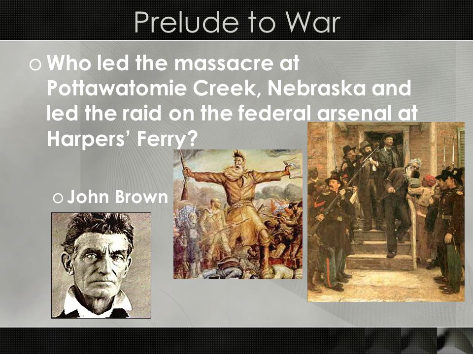 Prelude to War o Who led the massacre at Pottawatomie Creek, Nebraska and led the raid on the federal arsenal at Harpers' Ferry.