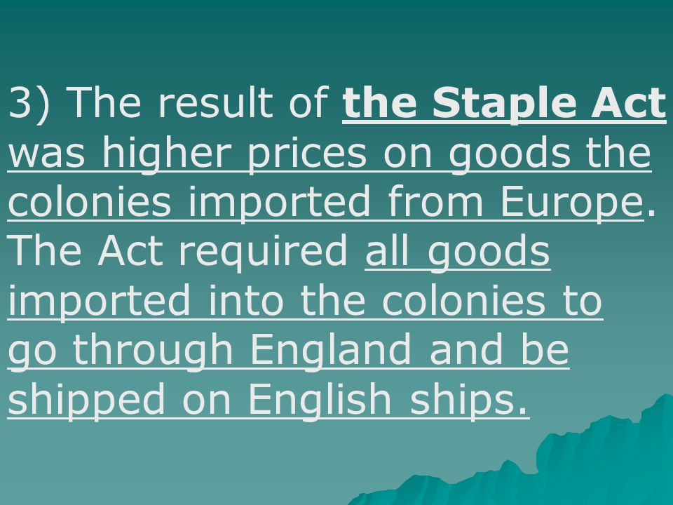 3) The result of the Staple Act was higher prices on goods the colonies imported from Europe.