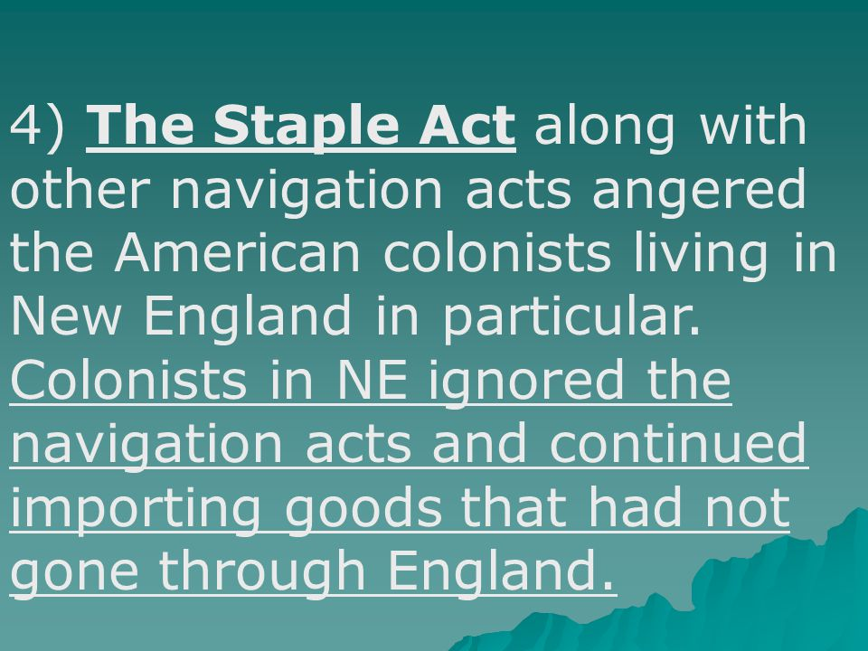 3) The result of the Staple Act was higher prices on goods the colonies imported from Europe. The Act required all goods imported into the colonies to