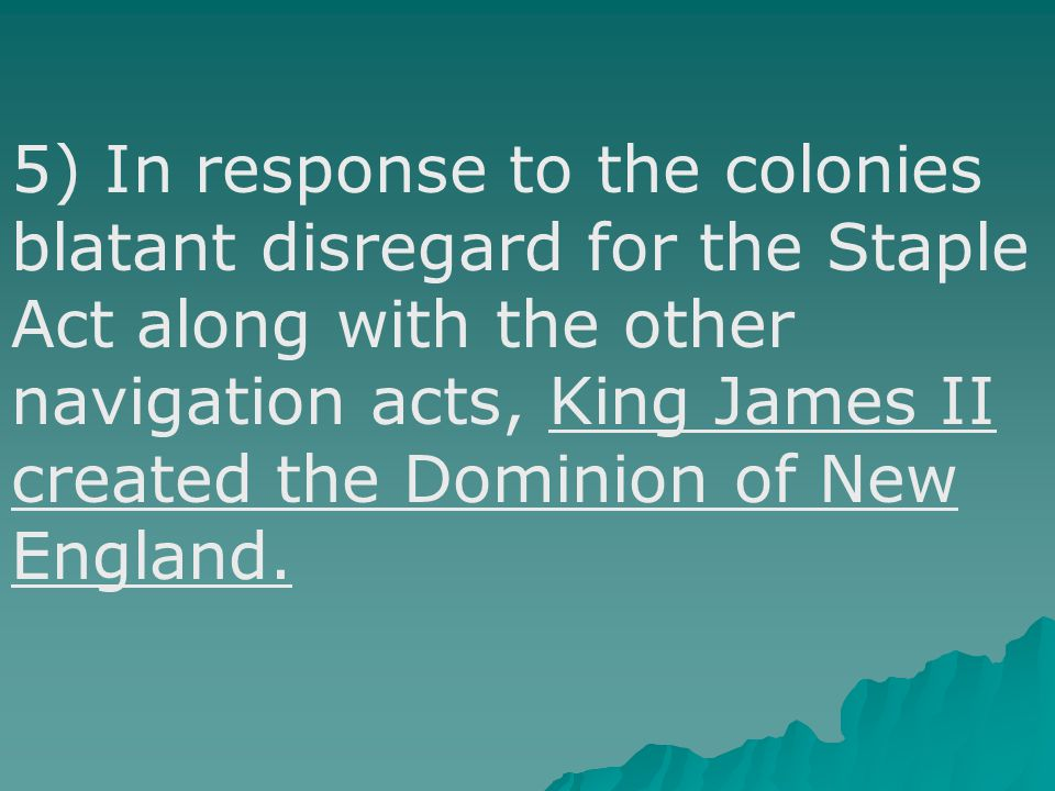 5) In response to the colonies blatant disregard for the Staple Act along with the other navigation acts, King James II created the Dominion of New England.