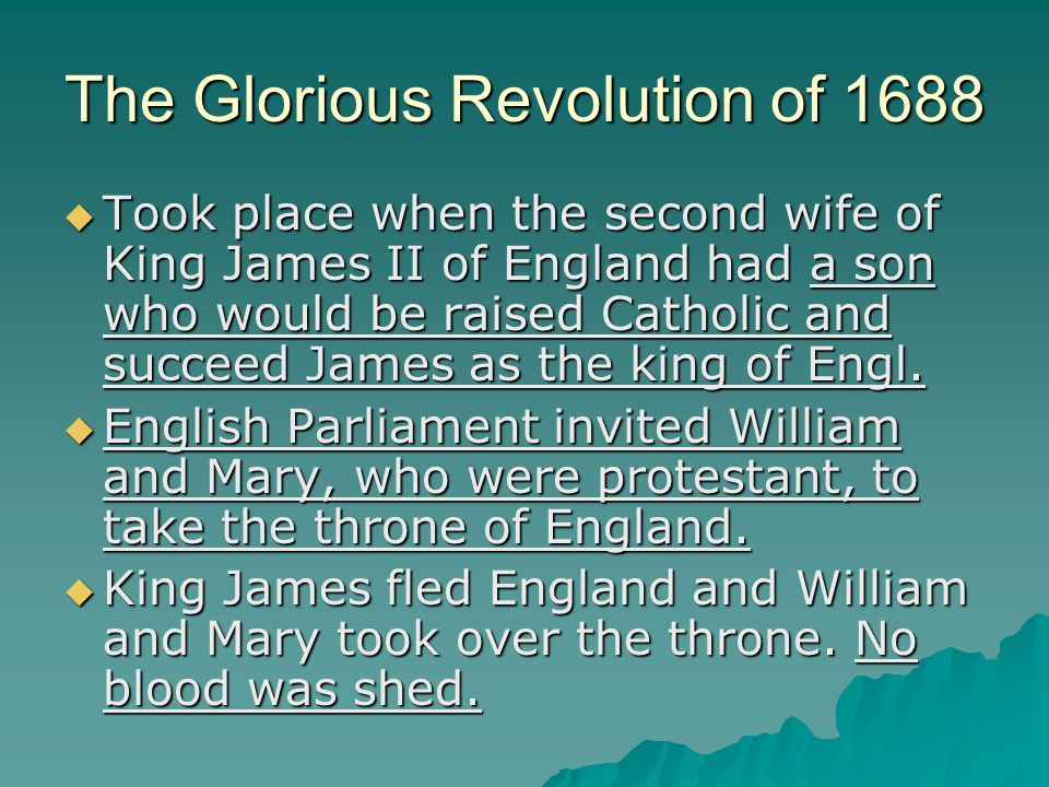 The Glorious Revolution of 1688  Took place when the second wife of King James II of England had a son who would be raised Catholic and succeed James as the king of Engl.