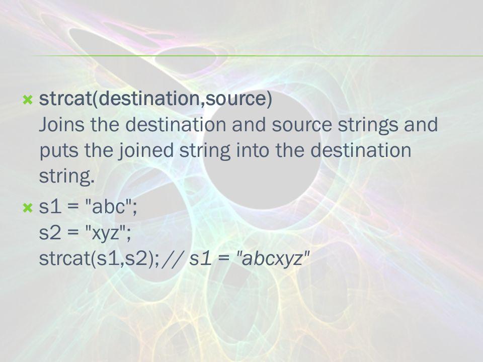  strcat(destination,source) Joins the destination and source strings and puts the joined string into the destination string.