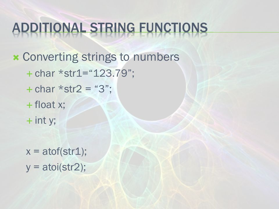  Converting strings to numbers  char *str1= 123.79 ;  char *str2 = 3 ;  float x;  int y; x = atof(str1); y = atoi(str2);