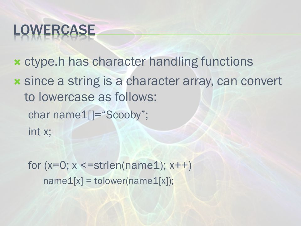  ctype.h has character handling functions  since a string is a character array, can convert to lowercase as follows: char name1[]= Scooby ; int x; for (x=0; x <=strlen(name1); x++) name1[x] = tolower(name1[x]);