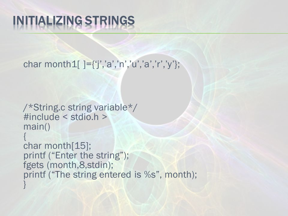 char month1[ ]={'j','a','n','u','a','r','y'}; /*String.c string variable*/ #include main() { char month[15]; printf ( Enter the string ); fgets (month,8,stdin); printf ( The string entered is %s , month); }