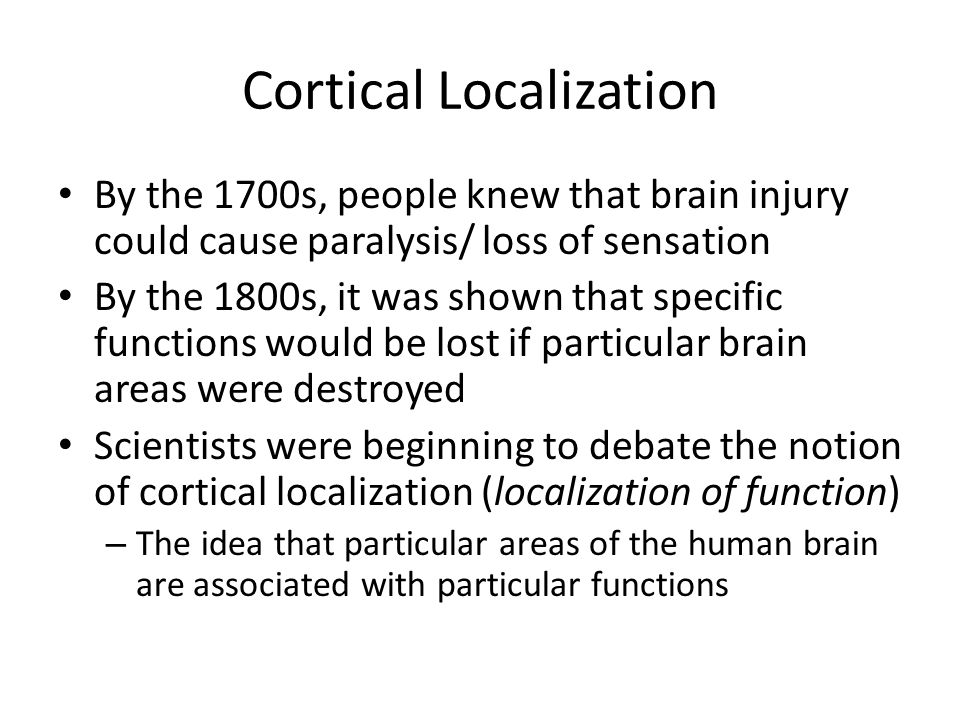 Cortical Localization By the 1700s, people knew that brain injury could cause paralysis/ loss of sensation By the 1800s, it was shown that specific functions would be lost if particular brain areas were destroyed Scientists were beginning to debate the notion of cortical localization (localization of function) – The idea that particular areas of the human brain are associated with particular functions