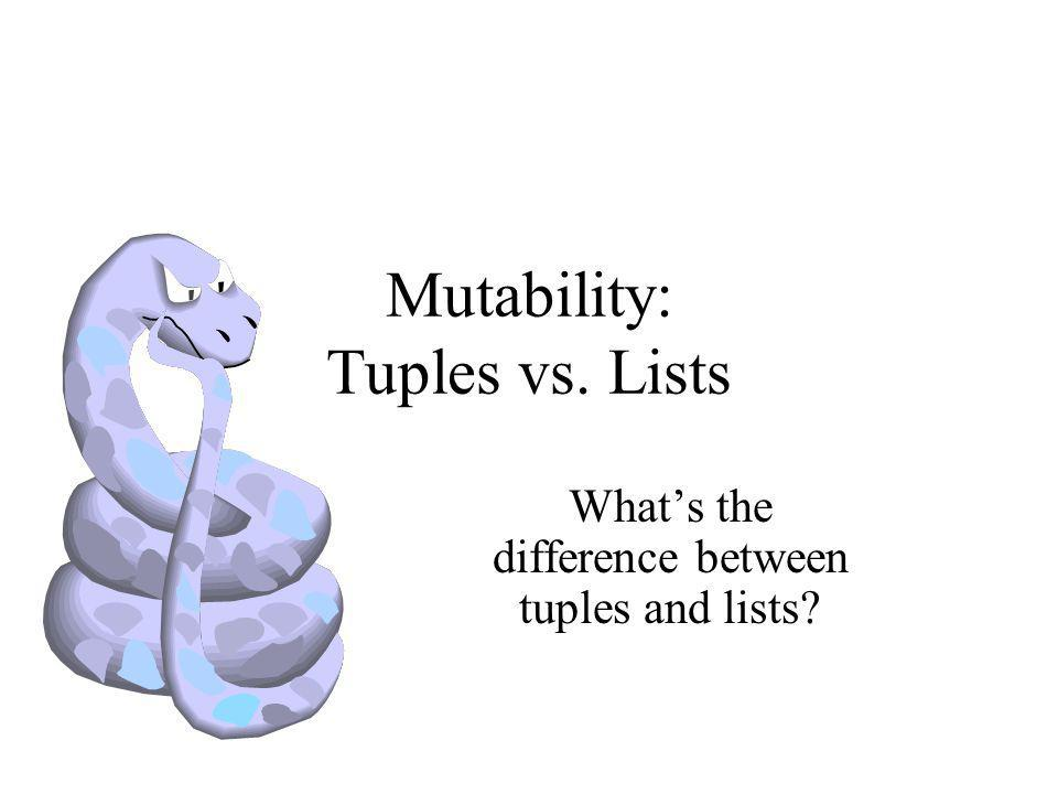 Mutability: Tuples vs. Lists What's the difference between tuples and lists?