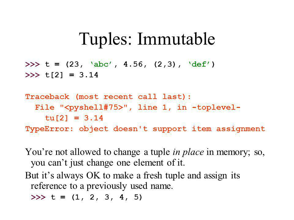 Tuples: Immutable >>> t = (23, 'abc', 4.56, (2,3), 'def') >>> t[2] = 3.14 Traceback (most recent call last): File , line 1, in -toplevel- tu[2] = 3.14 TypeError: object doesn t support item assignment You're not allowed to change a tuple in place in memory; so, you can't just change one element of it.
