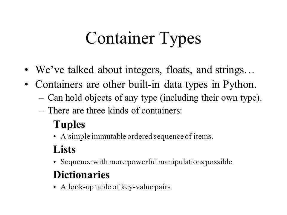 Container Types We've talked about integers, floats, and strings… Containers are other built-in data types in Python.