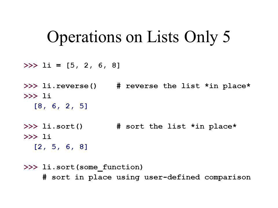 Operations on Lists Only 5 >>> li = [5, 2, 6, 8] >>> li.reverse() # reverse the list *in place* >>> li [8, 6, 2, 5] >>> li.sort() # sort the list *in place* >>> li [2, 5, 6, 8] >>> li.sort(some_function) # sort in place using user-defined comparison