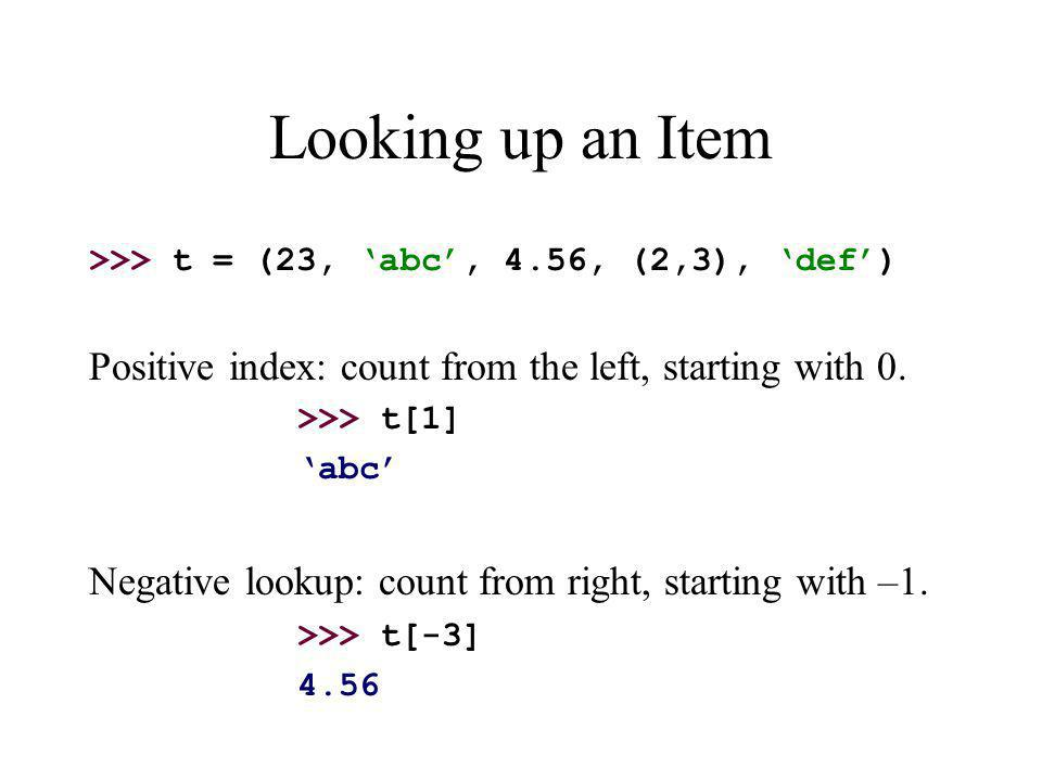 Looking up an Item >>> t = (23, 'abc', 4.56, (2,3), 'def') Positive index: count from the left, starting with 0.