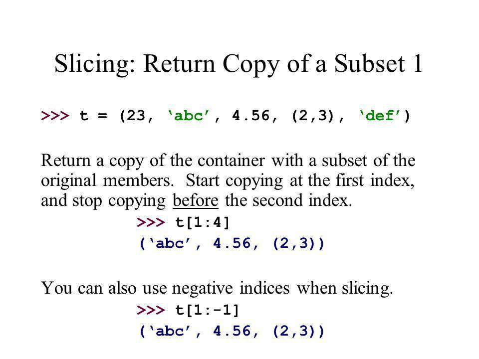 Slicing: Return Copy of a Subset 1 >>> t = (23, 'abc', 4.56, (2,3), 'def') Return a copy of the container with a subset of the original members.