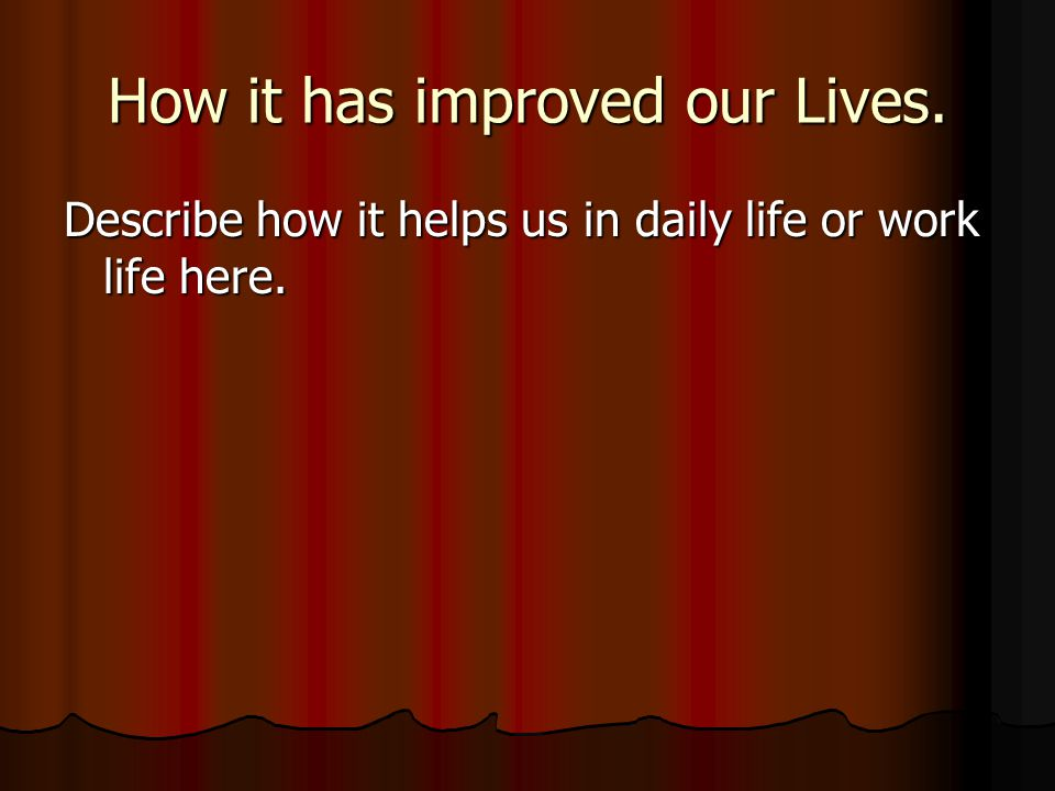 How it has improved our Lives. Describe how it helps us in daily life or work life here.