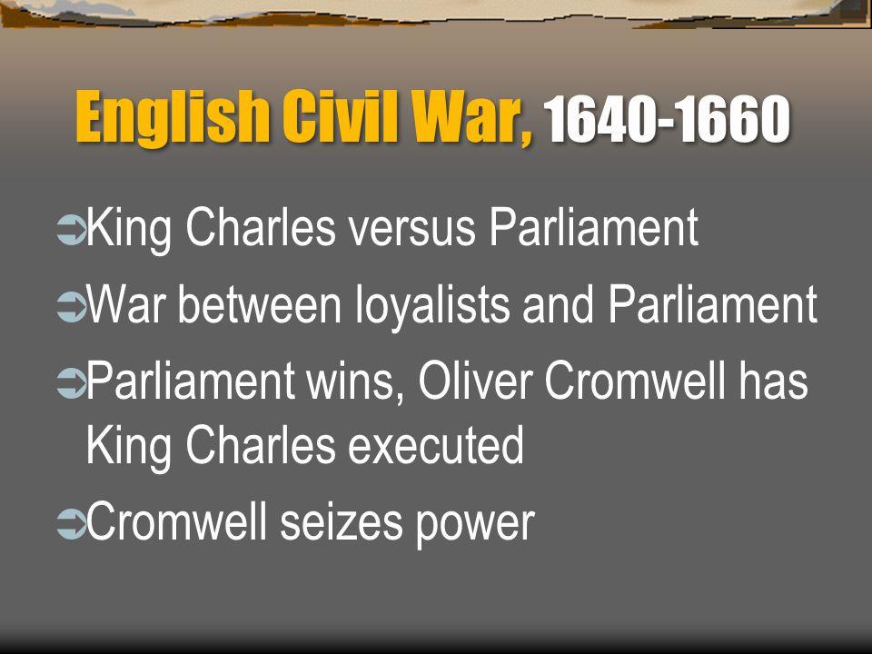 English Civil War, 1640-1660  King Charles versus Parliament  War between loyalists and Parliament  Parliament wins, Oliver Cromwell has King Charl