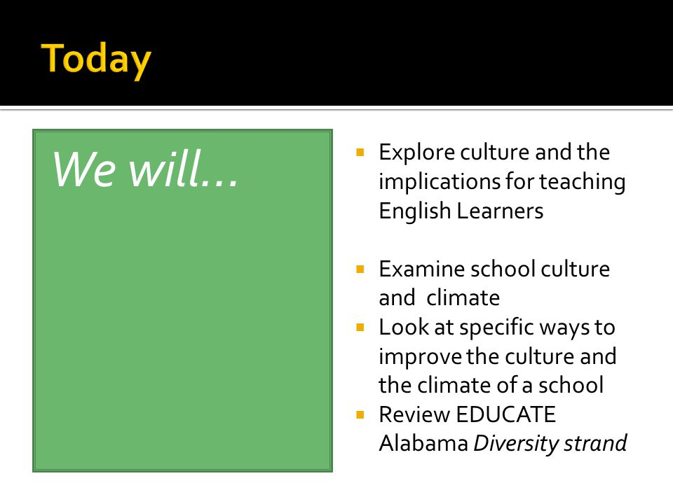 We will…  Explore culture and the implications for teaching English Learners  Examine school culture and climate  Look at specific ways to improve the culture and the climate of a school  Review EDUCATE Alabama Diversity strand